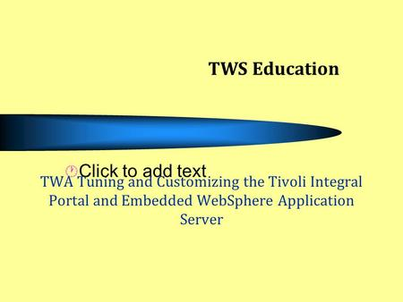 Click to add text TWA Tuning and Customizing the Tivoli Integral Portal and Embedded WebSphere Application Server TWS Education.