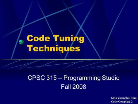 Code Tuning Techniques CPSC 315 – Programming Studio Fall 2008 Most examples from Code Complete 2.