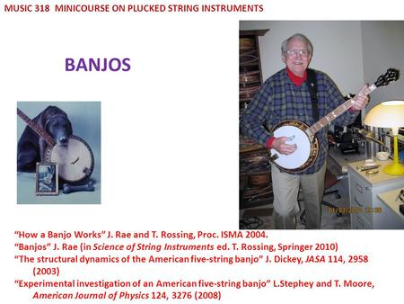 BANJOS MUSIC 318 MINICOURSE ON PLUCKED STRING INSTRUMENTS How a Banjo Works J. Rae and T. Rossing, Proc. ISMA 2004. Banjos J. Rae (in Science of String.