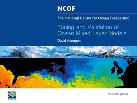 Www.ncof.gov.uk Tuning and Validation of Ocean Mixed Layer Models David Acreman.