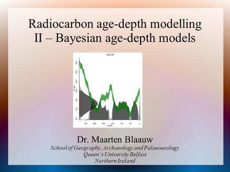 Radiocarbon age-depth modelling II – Bayesian age-depth models Dr. Maarten Blaauw School of Geography, Archaeology and Palaeoecology Queens University.