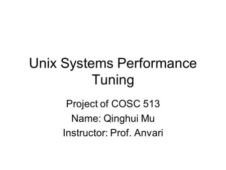 Unix Systems Performance Tuning Project of COSC 513 Name: Qinghui Mu Instructor: Prof. Anvari.