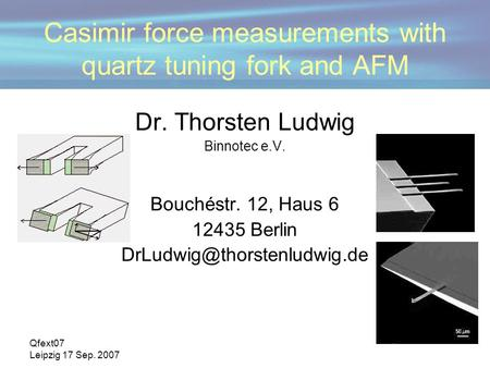 Qfext07 Leipzig 17 Sep. 2007 Casimir force measurements with quartz tuning fork and AFM Dr. Thorsten Ludwig Binnotec e.V. Bouchéstr. 12, Haus 6 12435 Berlin.
