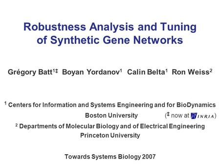 Robustness Analysis and Tuning of Synthetic Gene Networks Grégory Batt 1 Boyan Yordanov 1 Calin Belta 1 Ron Weiss 2 1 Centers for Information and Systems.