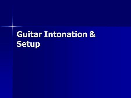 Guitar Intonation & Setup. Introduction Guitar setup on your new guitar is an iterative process that will take you approximately an hour. Additional time.