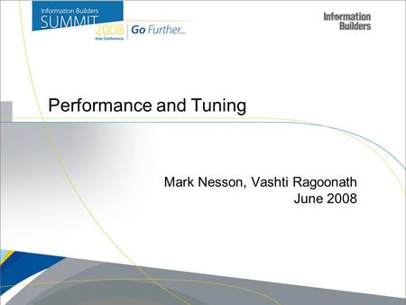 Copyright 2007, Information Builders. Slide 1 Performance and Tuning Mark Nesson, Vashti Ragoonath June 2008.