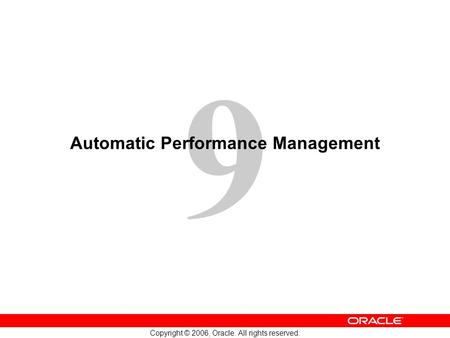 9 Copyright © 2006, <strong>Oracle</strong>. All rights reserved. Automatic Performance Management.