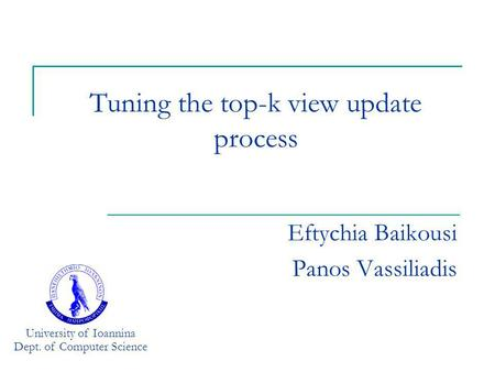 Tuning the top-k view update process Eftychia Baikousi Panos Vassiliadis University of Ioannina Dept. of Computer Science.