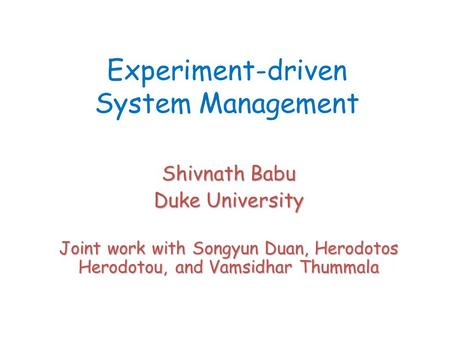 Experiment-driven System Management Shivnath Babu Duke University Joint work with Songyun Duan, Herodotos Herodotou, and Vamsidhar Thummala.