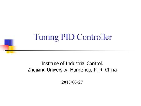 Tuning PID Controller Institute of Industrial Control, Zhejiang University, Hangzhou, P. R. China 2013/03/27.