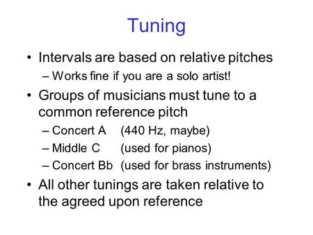 Tuning Intervals are based on relative pitches –Works fine if you are a solo artist! Groups of musicians must tune to a common reference pitch –Concert.