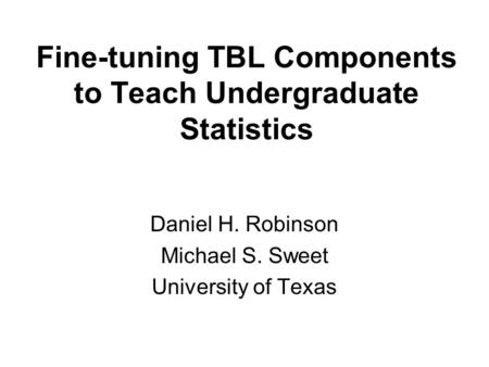 Fine-tuning TBL Components to Teach Undergraduate Statistics Daniel H. Robinson Michael S. Sweet University of Texas.