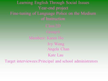 Learning English Through Social Issues Year-end project Fine-tuning of Language Police on the Medium of Instruction Class:2D Group:6 Members: Karen Ho.