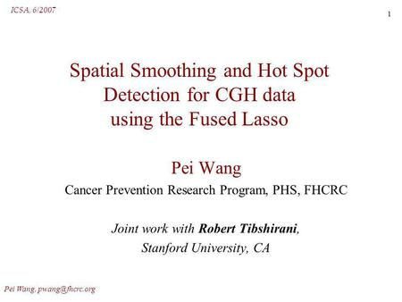 ICSA, 6/2007 Pei Wang, 1 Spatial Smoothing and Hot Spot Detection for CGH data using the Fused Lasso Pei Wang Cancer Prevention Research.