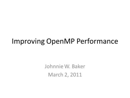Improving OpenMP Performance Johnnie W. Baker March 2, 2011.