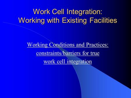 Work Cell Integration: Working with Existing Facilities Working Conditions and Practices: constraints/barriers for true work cell integration.