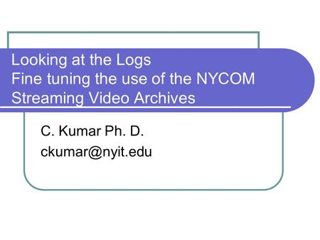 Looking at the Logs Fine tuning the use of the NYCOM Streaming Video Archives C. Kumar Ph. D.