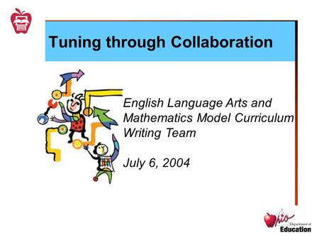 Tuning through Collaboration English Language Arts and Mathematics Model Curriculum Writing Team July 6, 2004.