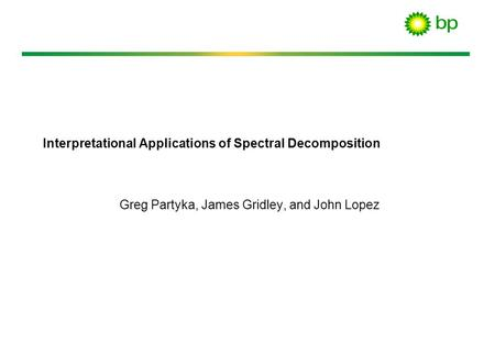Interpretational Applications of Spectral Decomposition Greg Partyka, James Gridley, and John Lopez.