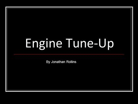 Engine Tune-Up By Jonathan Rollins. Tune – Up Procedures are done as part of a routine maintenance rather than to correct a drivability problem.