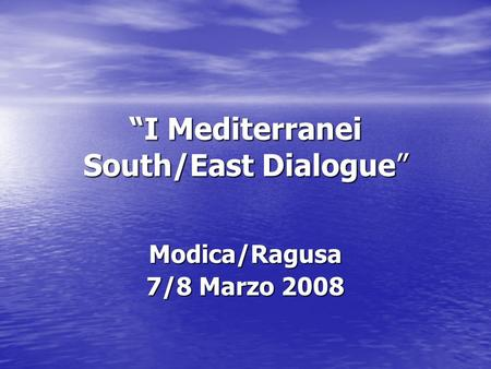 I Mediterranei South/East Dialogue Modica/Ragusa 7/8 Marzo 2008.