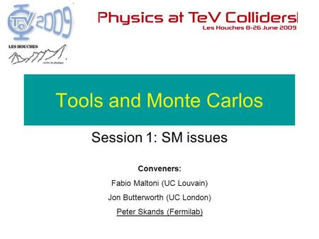 Conveners: Fabio Maltoni (UC Louvain) Jon Butterworth (UC London) Peter Skands (Fermilab) Tools and Monte Carlos Session 1: SM issues.