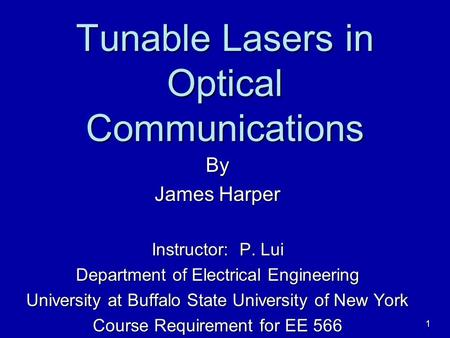 1 Tunable Lasers in Optical Communications By James Harper Instructor: P. Lui Department of Electrical Engineering University at Buffalo State University.