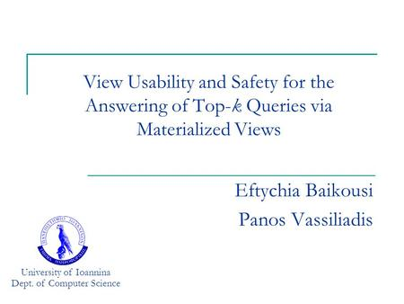 View Usability and Safety for the Answering of Top-k Queries via Materialized Views Eftychia Baikousi Panos Vassiliadis University of Ioannina Dept. of.
