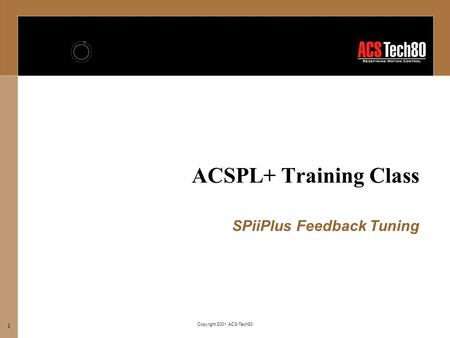 Copyright 2001 ACS-Tech80 1 ACSPL+ Training Class SPiiPlus Feedback Tuning.