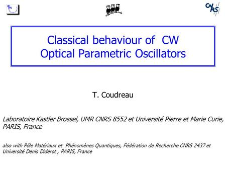 Classical behaviour of CW Optical Parametric Oscillators T. Coudreau Laboratoire Kastler Brossel, UMR CNRS 8552 et Université Pierre et Marie Curie, PARIS,