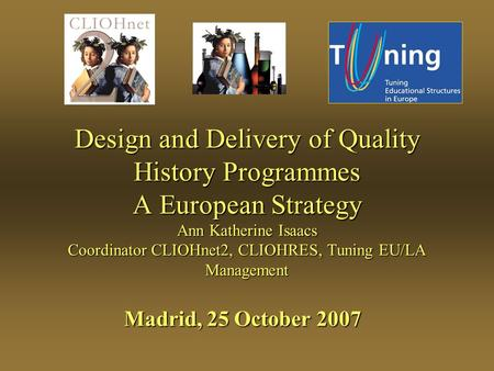 Design and Delivery of Quality History Programmes A European Strategy Ann Katherine Isaacs Coordinator CLIOHnet2, CLIOHRES, Tuning EU/LA Management Madrid,
