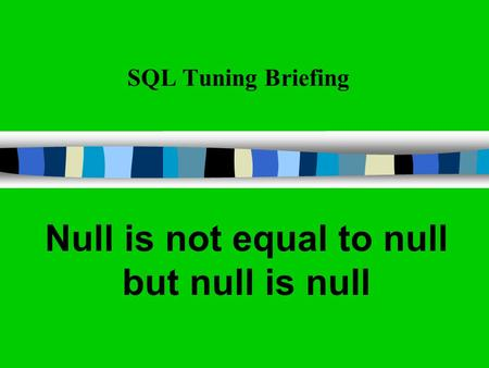 SQL Tuning Briefing Null is not equal to null but null is null.