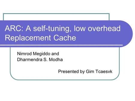 ARC: A self-tuning, low overhead Replacement Cache Nimrod Megiddo and Dharmendra S. Modha Presented by Gim Tcaesvk.