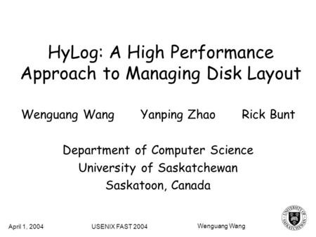 HyLog: A High Performance Approach to Managing Disk Layout Wenguang Wang Yanping Zhao Rick Bunt Department of Computer Science University of Saskatchewan.