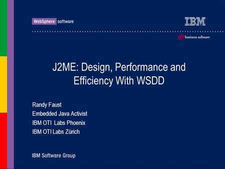 J2ME: Design, Performance and Efficiency With WSDD Randy Faust Embedded Java Activist IBM OTI Labs Phoenix IBM OTI Labs Zürich.