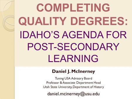 COMPLETING QUALITY DEGREES: IDAHOS AGENDA FOR POST-SECONDARY LEARNING Daniel J. McInerney Tuning USA Advisory Board Professor & Associate Department Head.