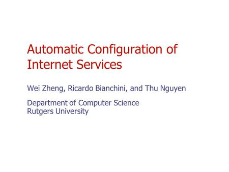 Automatic Configuration of Internet Services Wei Zheng, Ricardo Bianchini, and Thu Nguyen Department of Computer Science Rutgers University.
