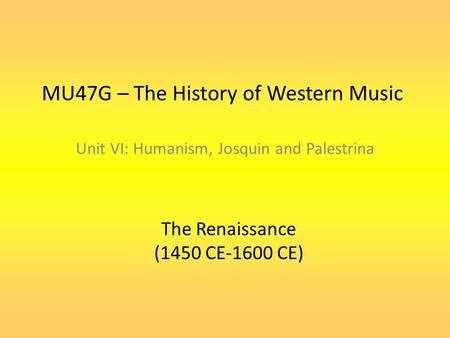 MU47G – The History of Western Music Unit VI: Humanism, Josquin and Palestrina The Renaissance (1450 CE-1600 CE)