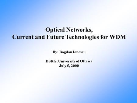 Optical Networks, Current and Future Technologies for WDM By: Bogdan Ionescu DSRG, University of Ottawa July 5, 2000.