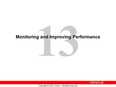 13 Copyright © 2005, Oracle. All rights reserved. Monitoring and Improving Performance.