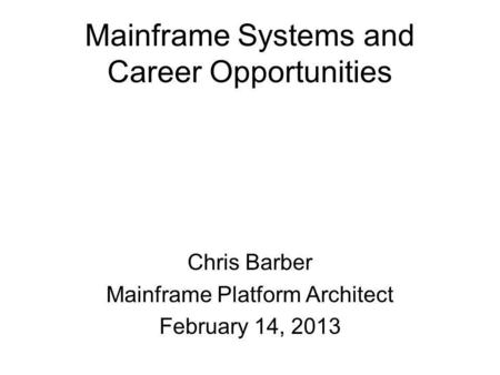 Mainframe Systems and Career Opportunities Chris Barber Mainframe Platform Architect February 14, 2013.