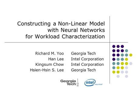Constructing a Non-Linear Model with Neural Networks for Workload Characterization Richard M. Yoo Han Lee Kingsum Chow Hsien-Hsin S. Lee Georgia Tech Intel.