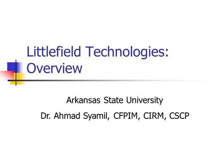 Littlefield Technologies: Overview Arkansas State University Dr. Ahmad Syamil, CFPIM, CIRM, CSCP.