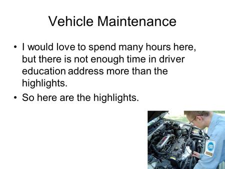 Vehicle Maintenance I would love to spend many hours here, but there is not enough time in driver education address more than the highlights. So here are.