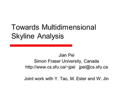 Towards Multidimensional Skyline Analysis Jian Pei Simon Fraser University, Canada  Joint work with Y. Tao, M.