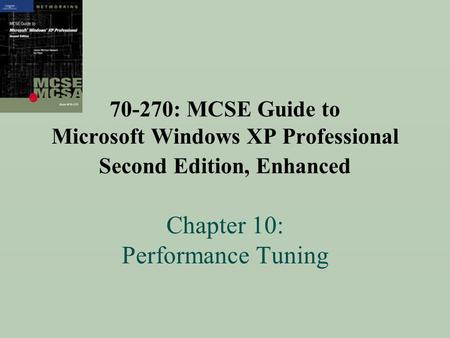 70-270: MCSE Guide to Microsoft Windows XP Professional Second Edition, Enhanced Chapter 10: Performance Tuning.