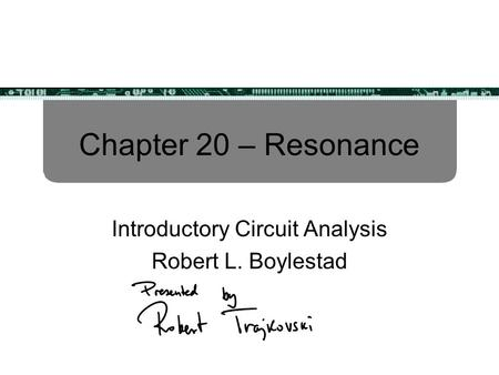 Chapter 20 – Resonance Introductory Circuit Analysis Robert L. Boylestad.