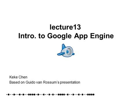 Lecture13 Intro. to Google App Engine Keke Chen Based on Guido van Rossums presentation.