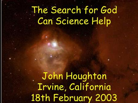 The Search for God Can Science Help John Houghton Irvine, California 18th February 2003.