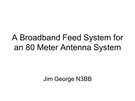 A Broadband Feed System for an 80 Meter Antenna System Jim George N3BB.